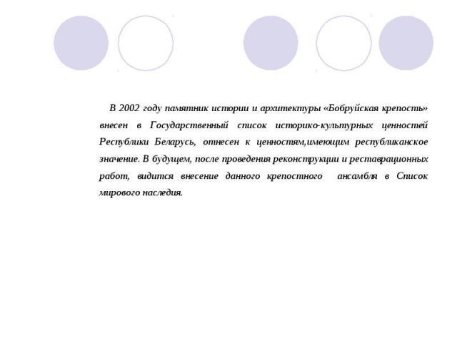 В 2002 году памятник истории и архитектуры «Бобруйская крепость» внесен в Государственный список историко-культурных ценностей Республики Беларусь, отнесен к ценностям,имеющим республиканское значение. В будущем, после проведения реконструкции и рес…