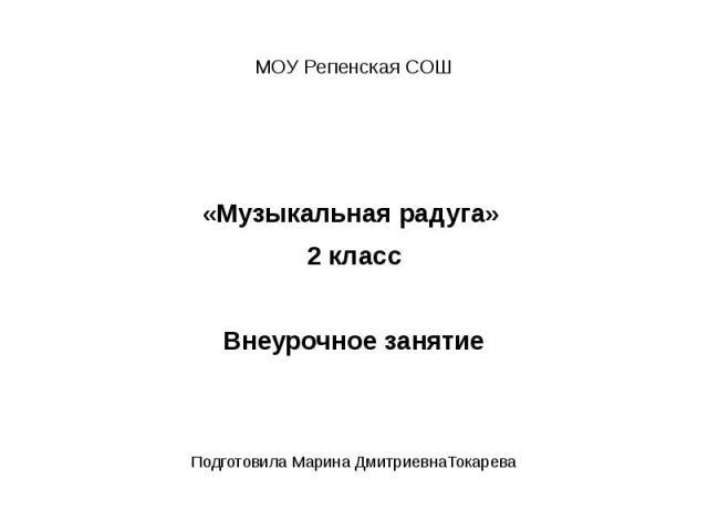 МОУ Репенская СОШ«Музыкальная радуга» 2 классВнеурочное занятиеПодготовила Марина ДмитриевнаТокарева