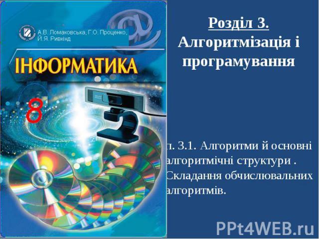 Розділ 3. Алгоритмізація і програмування п. 3.1. Алгоритми й основні алгоритмічні структури . Складання обчислювальних алгоритмів.