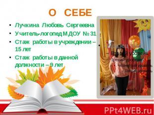 О СЕБЕ Лучкина Любовь Сергеевна Учитель-логопед МДОУ № 31 Стаж работы в учрежден