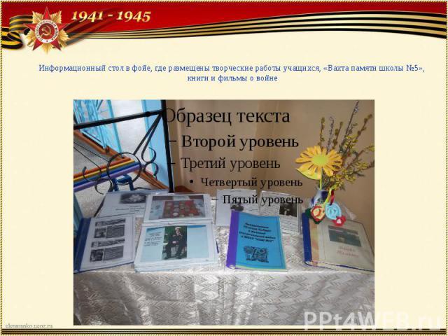 Информационный стол в фойе, где размещены творческие работы учащихся, «Вахта памяти школы №5», книги и фильмы о войне