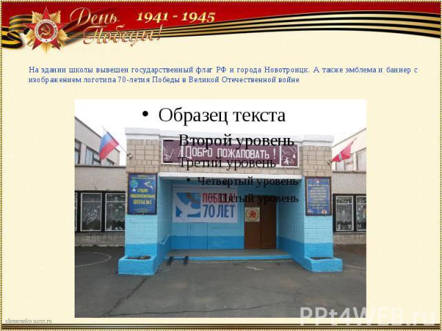 На здании школы вывешен государственный флаг РФ и города Новотроицк. А также эмблема и баннер с изображением логотипа 70-летия Победы в Великой Отечественной войне