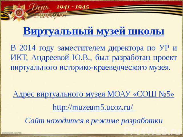 Виртуальный музей школы В 2014 году заместителем директора по УР и ИКТ, Андреевой Ю.В., был разработан проект виртуального историко-краеведческого музея. Адрес виртуального музея МОАУ «СОШ №5» http://muzeum5.ucoz.ru/ Сайт находится в режиме разработки