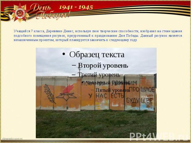 Учащийся 7 класса, Деревянко Денис, используя свои творческие способности, изобразил на стене здания подсобного помещения рисунок, приуроченный к празднованию Дня Победы. Данный рисунок является незаконченным проектом, который планируется закончить …