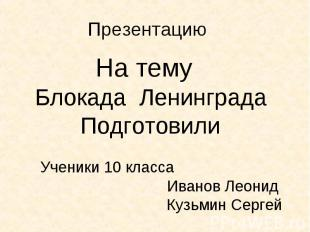 На тему На тему Блокада Ленинграда Подготовили Ученики 10 класса Иванов Леонид К