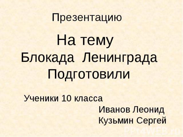На тему На тему Блокада Ленинграда Подготовили Ученики 10 класса Иванов Леонид Кузьмин Сергей