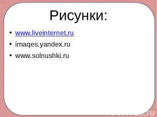 Рисунки: www.liveinternet.ru imaqes.yandex.ru www.solnushki.ru