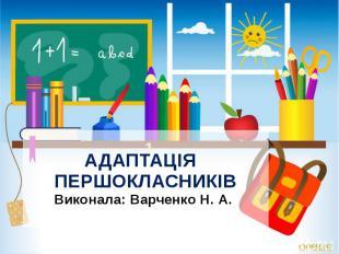 АДАПТАЦІЯ ПЕРШОКЛАСНИКІВ Виконала: Варченко Н. А. 1