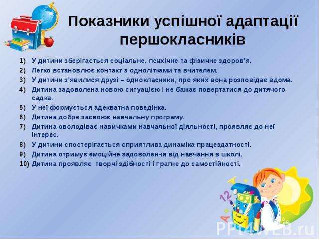 Показники успішної адаптації першокласників У дитини зберігається соціальне, психічне та фізичне здоров'я. Легко встановлює контакт з однолітками та вчителем. У дитини з'явилися друзі – однокласники, про яких вона розповідає вдома. Дитина задоволена…