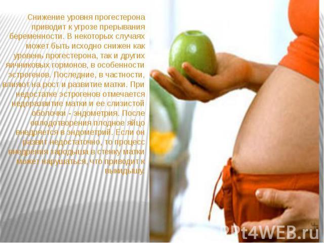 Снижение уровня прогестерона приводит к угрозе прерывания беременности. В некоторых случаях может быть исходно снижен как уровень прогестерона, так и других яичниковых гормонов, в особенности эстрогенов. Последние, в частности, влияют на рост и разв…