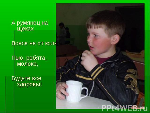 А румянец на щеках А румянец на щеках Вовсе не от колы, Пью, ребята, молоко, Будьте все здоровы!