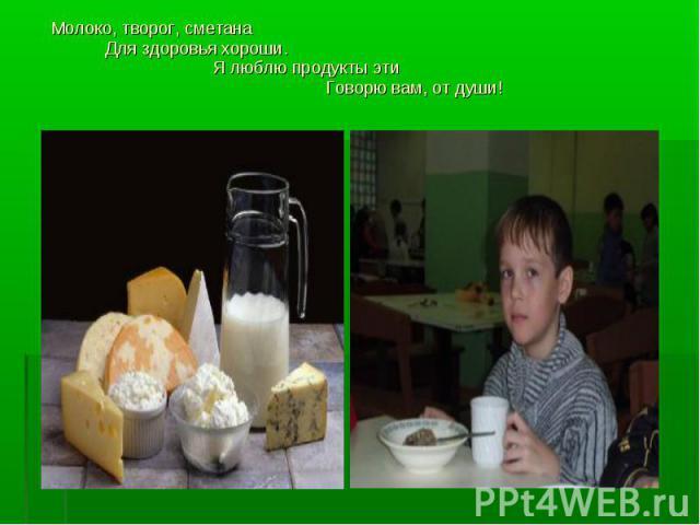 Молоко, творог, сметана Молоко, творог, сметана Для здоровья хороши. Я люблю продукты эти Говорю вам, от души!