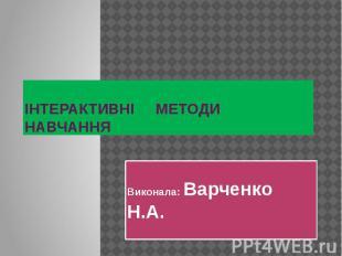 ІНТЕРАКТИВНІ МЕТОДИ НАВЧАННЯ Виконала: Варченко Н.А.