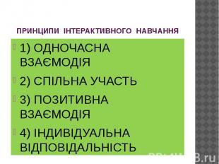 ПРИНЦИПИ ІНТЕРАКТИВНОГО НАВЧАННЯ 1) ОДНОЧАСНА ВЗАЄМОДІЯ 2) СПІЛЬНА УЧАСТЬ 3) ПОЗ