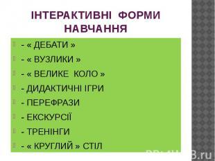 ІНТЕРАКТИВНІ ФОРМИ НАВЧАННЯ - « ДЕБАТИ » - « ВУЗЛИКИ » - « ВЕЛИКЕ КОЛО » - ДИДАК