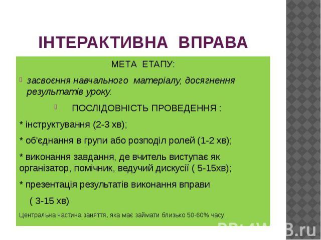 ІНТЕРАКТИВНА ВПРАВА МЕТА ЕТАПУ: засвоєння навчального матеріалу, досягнення результатів уроку. ПОСЛІДОВНІСТЬ ПРОВЕДЕННЯ : * інструктування (2-3 хв); * об'єднання в групи або розподіл ролей (1-2 хв); * виконання завдання, де вчитель виступає як орган…