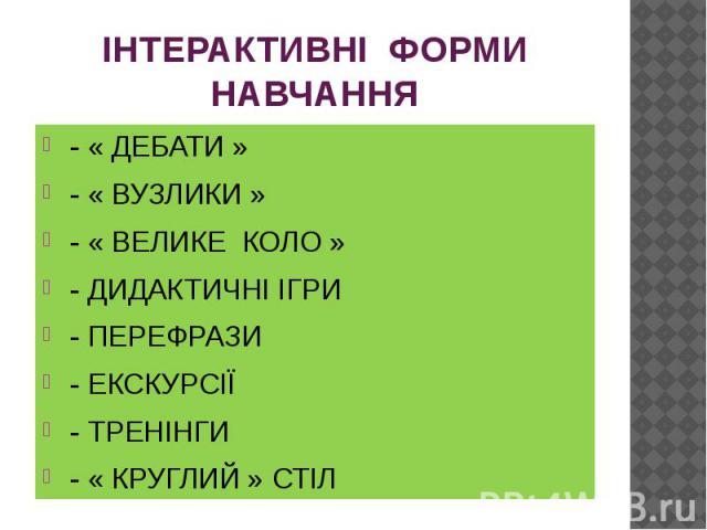 ІНТЕРАКТИВНІ ФОРМИ НАВЧАННЯ - « ДЕБАТИ » - « ВУЗЛИКИ » - « ВЕЛИКЕ КОЛО » - ДИДАКТИЧНІ ІГРИ - ПЕРЕФРАЗИ - ЕКСКУРСІЇ - ТРЕНІНГИ - « КРУГЛИЙ » СТІЛ