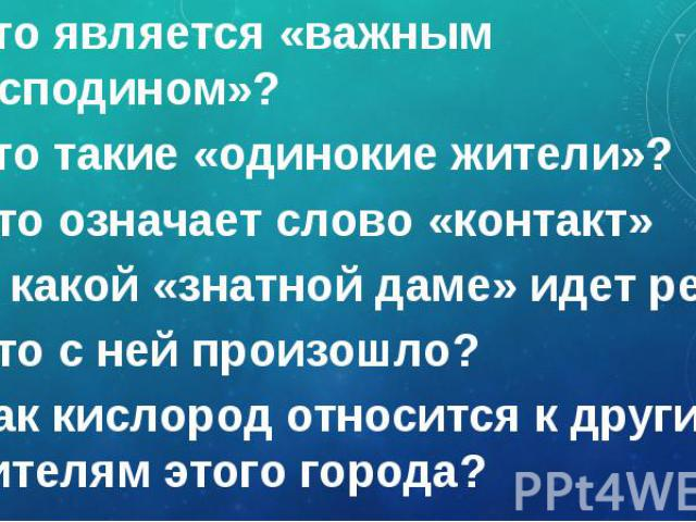 Кто является «важным господином»? Кто является «важным господином»? Кто такие «одинокие жители»? Что означает слово «контакт» О какой «знатной даме» идет речь? Что с ней произошло? Как кислород относится к другим жителям этого города?