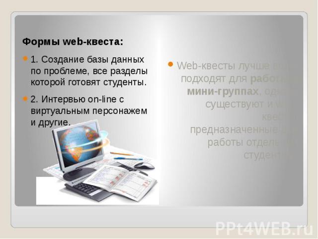 Формы web-квеста: 1. Создание базы данных по проблеме, все разделы которой готовят студенты. 2. Интервью on-line с виртуальным персонажем и другие.