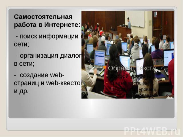 Самостоятельная работа в Интернете: - поиск информации в сети; - организация диалога в сети; - создание web-страниц и web-квестов и др.