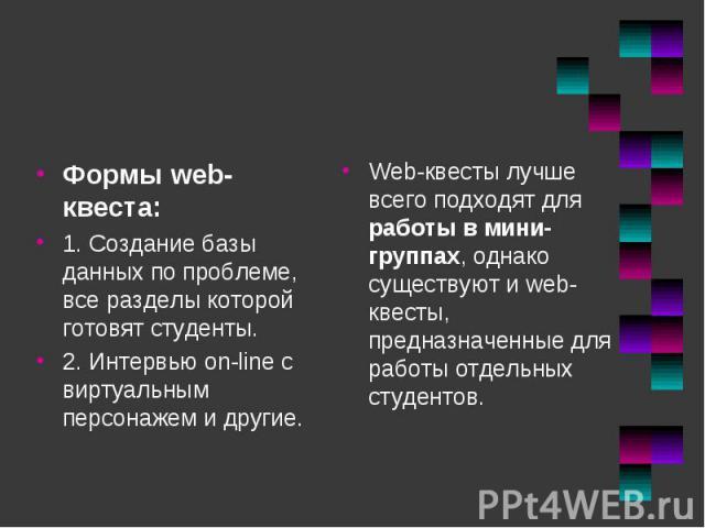 Формы web-квеста: Формы web-квеста: 1. Создание базы данных по проблеме, все разделы которой готовят студенты. 2. Интервью on-line с виртуальным персонажем и другие.