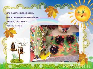Для поделок щедро осень Нам с деревьев шишки сбросит, Жёлуди, каштаны. – Соберу