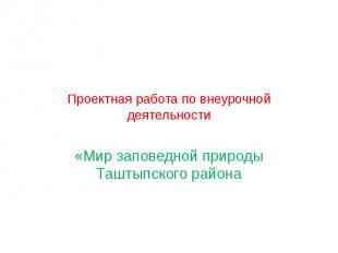 Проектная работа по внеурочной деятельности «Мир заповедной природы Таштыпского
