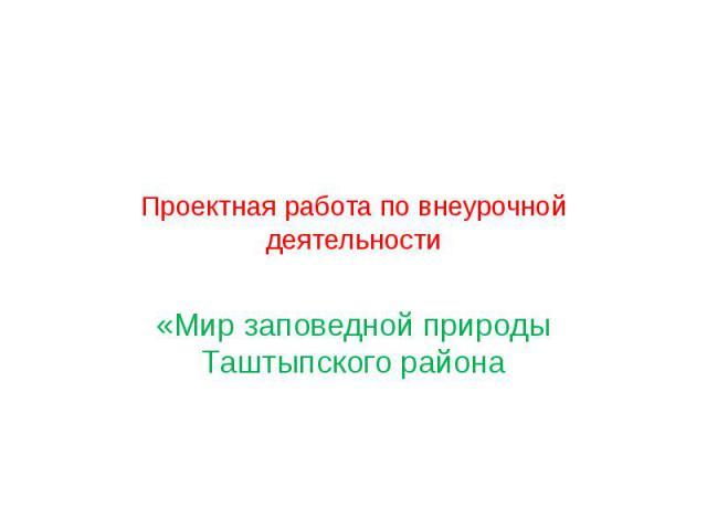 Проектная работа по внеурочной деятельности «Мир заповедной природы Таштыпского района