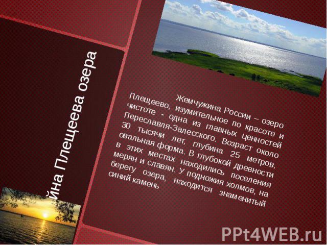 Тайна Плещеева озера Жемчужина России – озеро Плещеево, изумительное по красоте и чистоте - одна из главных ценностей Переславля-Залесского. Возраст около 30 тысячи лет, глубина 25 метров, овальная форма. В глубокой древности в этих местах находилис…