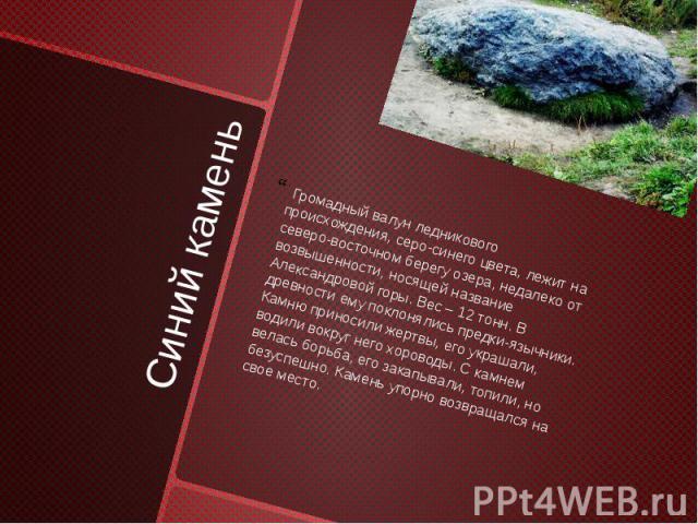 Синий камень Громадный валун ледникового происхождения, серо-синего цвета, лежит на северо-восточном берегу озера, недалеко от возвышенности, носящей название Александровой горы. Вес – 12 тонн. В древности ему поклонялись предки-язычники. Камню прин…