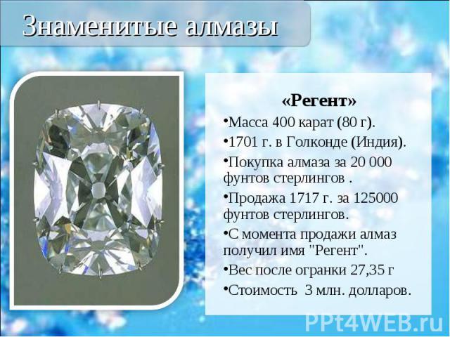 """«Регент» «Регент» Масса 400 карат (80 г). 1701 г. в Голконде (Индия). Покупка алмаза за 20 000 фунтов стерлингов . Продажа 1717 г. за 125000 фунтов стерлингов. С момента продажи алмаз получил имя """"Регент"""". Вес после огранки 27,35 г Стоимос…"""