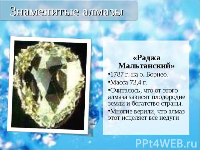 «Раджа Мальтанский» «Раджа Мальтанский» 1787 г. на о. Борнео. Масса 73,4 г. Считалось, что от этого алмаза зависят плодородие земли и богатство страны. Многие верили, что алмаз этот исцеляет все недуги