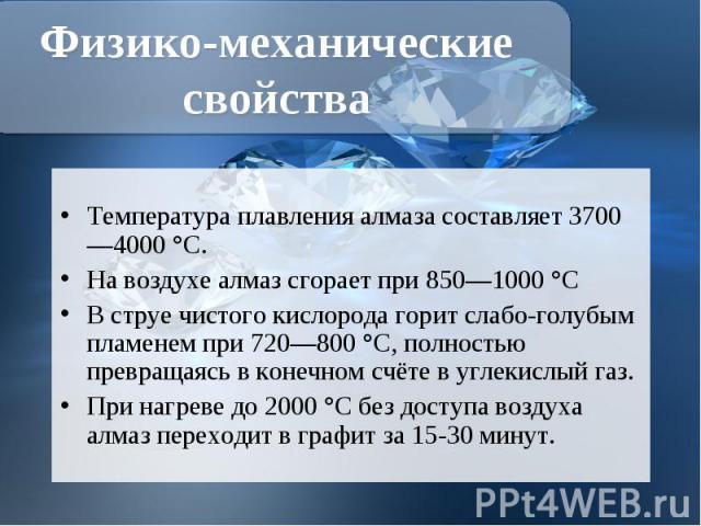 Температура плавления алмаза составляет 3700—4000°C. Температура плавления алмаза составляет 3700—4000°C. Навоздухеалмаз сгорает при 850—1000°C В струе чистогокислородагорит слабо-голубым пламенем при 720—80…