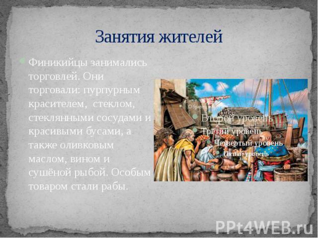 Занятия жителей Финикийцы занимались торговлей. Они торговали: пурпурным красителем, стеклом, стеклянными сосудами и красивыми бусами, а также оливковым маслом, вином и сушёной рыбой. Особым товаром стали рабы.