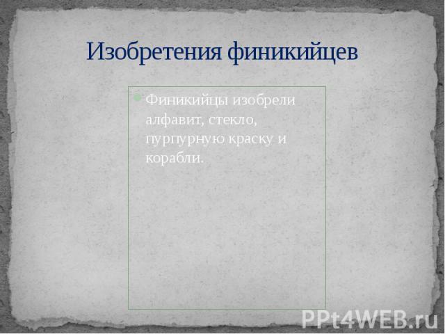 Изобретения финикийцев Финикийцы изобрели алфавит, стекло, пурпурную краску и корабли.
