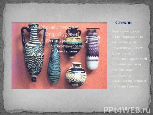 Стекло Первичное стекло было непрозрачным – так называемым «глушёным». Путем добавок в него различных красителей и в зависимости от режимов варки достигалось окрашивание стекла в различные цвета.