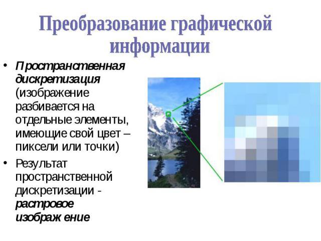 Пространственная дискретизация (изображение разбивается на отдельные элементы, имеющие свой цвет – пиксели или точки) Пространственная дискретизация (изображение разбивается на отдельные элементы, имеющие свой цвет – пиксели или точки) Результат про…