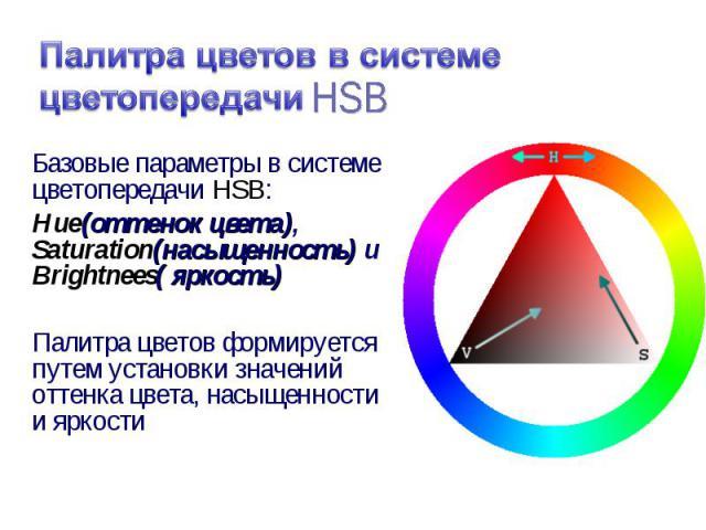 Базовые параметры в системе цветопередачи HSB: Базовые параметры в системе цветопередачи HSB: Hue(оттенок цвета), Saturation(насыщенность) и Brightnees( яркость) Палитра цветов формируется путем установки значений оттенка цвета, насыщенности и яркости