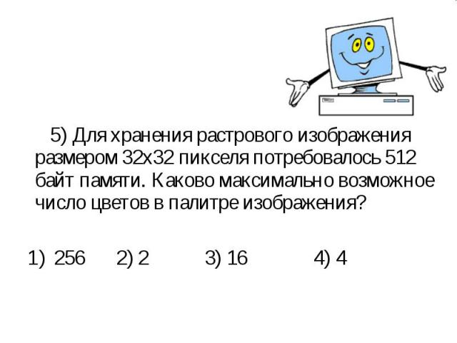 5) Для хранения растрового изображения размером 32х32 пикселя потребовалось 512 байт памяти. Каково максимально возможное число цветов в палитре изображения? 5) Для хранения растрового изображения размером 32х32 пикселя потребовалось 512 байт памяти…