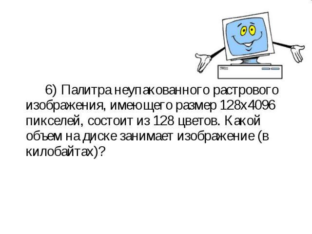 6) Палитра неупакованного растрового изображения, имеющего размер 128х4096 пикселей, состоит из 128 цветов. Какой объем на диске занимает изображение (в килобайтах)? 6) Палитра неупакованного растрового изображения, имеющего размер 128х4096 пикселей…