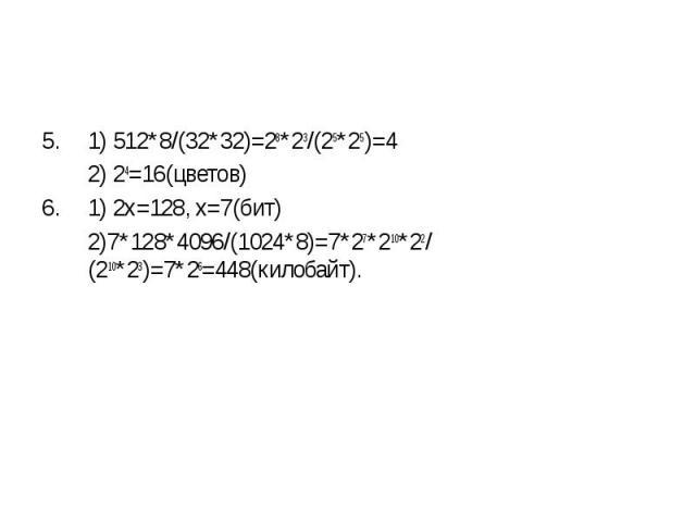 1) 512*8/(32*32)=28*23/(25*25)=4 1) 512*8/(32*32)=28*23/(25*25)=4 2) 24=16(цветов) 1) 2x=128, x=7(бит) 2)7*128*4096/(1024*8)=7*27*210*22/(210*23)=7*26=448(килобайт).