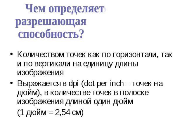 Количеством точек как по горизонтали, так и по вертикали на единицу длины изображения Выражается в dpi (dot per inch – точек на дюйм), в количестве точек в полоске изображения длиной один дюйм (1 дюйм = 2,54 см)