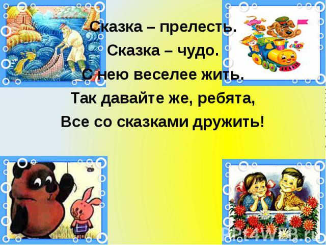 Сказка – прелесть. Сказка – прелесть. Сказка – чудо. С нею веселее жить. Так давайте же, ребята, Все со сказками дружить!