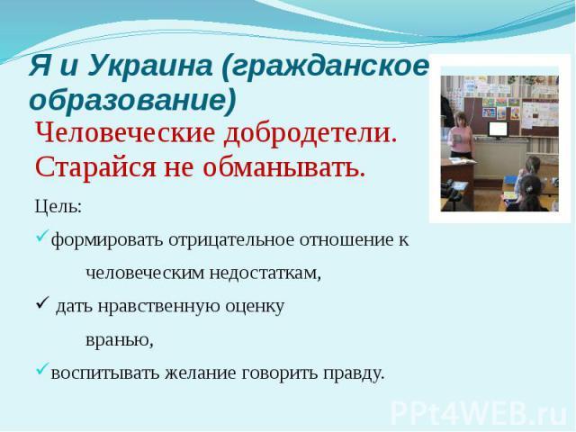Я и Украина (гражданское образование) Человеческие добродетели. Старайся не обманывать. Цель: формировать отрицательное отношение к человеческим недостаткам, дать нравственную оценку вранью, воспитывать желание говорить правду.