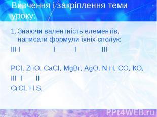 1. Знаючи валентність елементів, написати формули їхніх сполук: 1. Знаючи валент