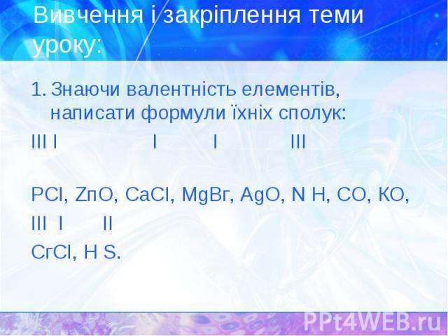 1. Знаючи валентність елементів, написати формули їхніх сполук: 1. Знаючи валентність елементів, написати формули їхніх сполук: III І I І ІІІ РСІ, ZпO, СаСІ, МgВг, АgО, N Н, СО, КО, III І II СгСІ, Н S.