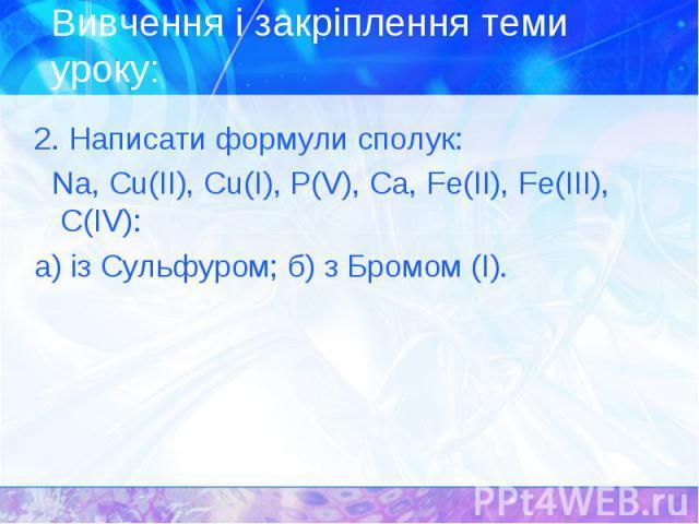 2. Написати формули сполук: 2. Написати формули сполук: Nа, Сu(ІІ), Сu(І), Р(V), Са, Fе(ІІ), Fе(III), С(ІV): а) із Сульфуром; б) з Бромом (І).