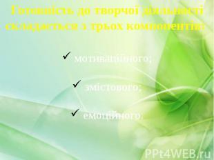 Готовність до творчої діяльності складається з трьох компонентів: