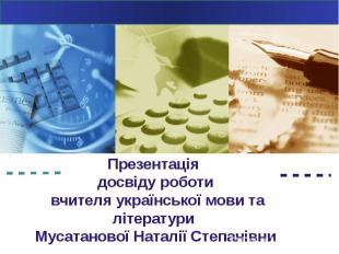 Презентація досвіду роботи вчителя української мови та літератури Мусатанової На