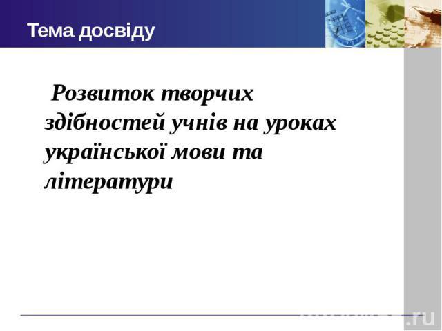 Тема досвіду Розвиток творчих здібностей учнів на уроках української мови та літератури